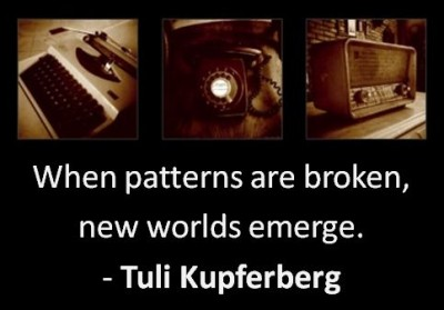 """When patterns are broken, new worlds emerge. - Tuli Kupferberg"""