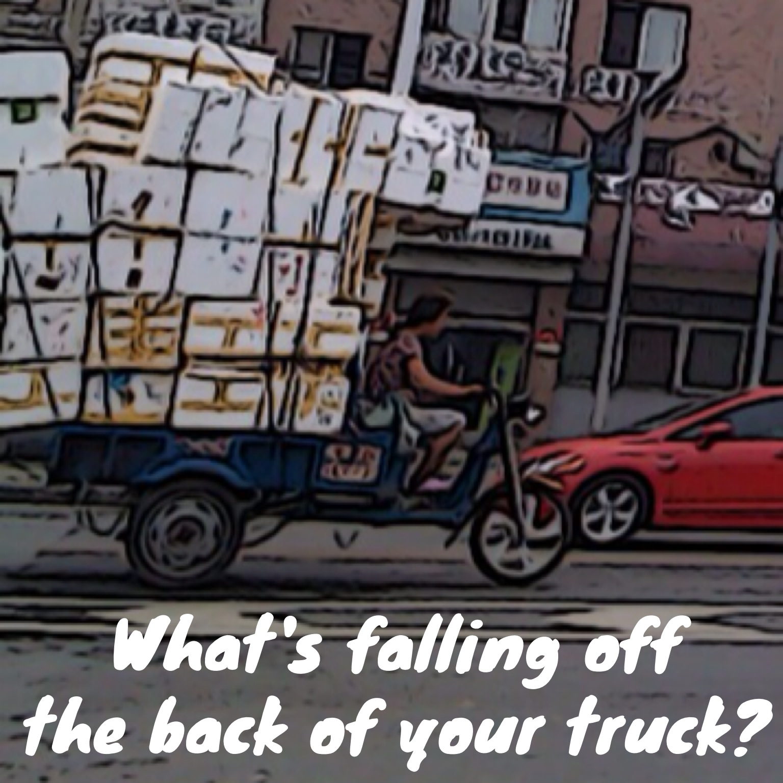 What's falling of the back of your truck?